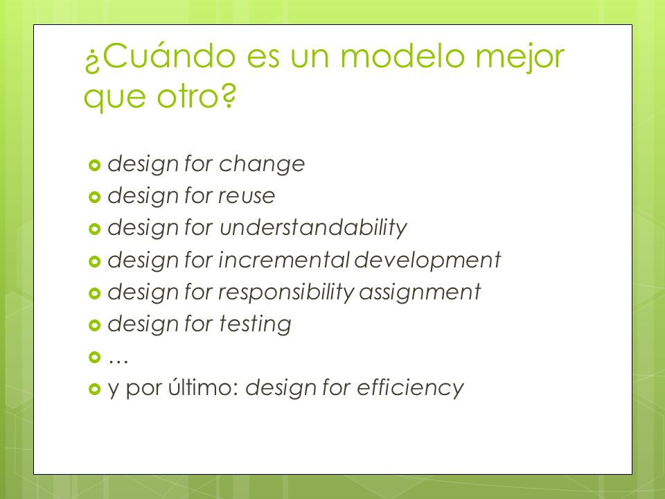 ¿Cuándo es un modelo mejor que otro? design for change design for reuse design for understandability design for incremental development design for res
