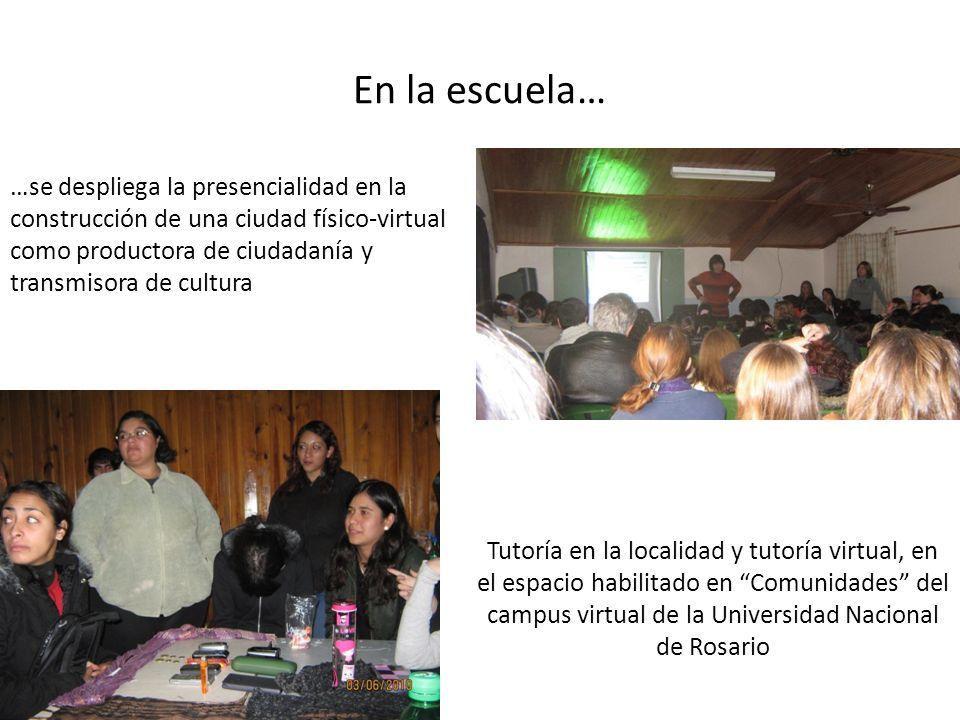 En la escuela… Tutoría en la localidad y tutoría virtual, en el espacio habilitado en Comunidades del campus virtual de la Universidad Nacional de Rosario …se despliega la presencialidad en la construcción de una ciudad físico-virtual como productora de ciudadanía y transmisora de cultura