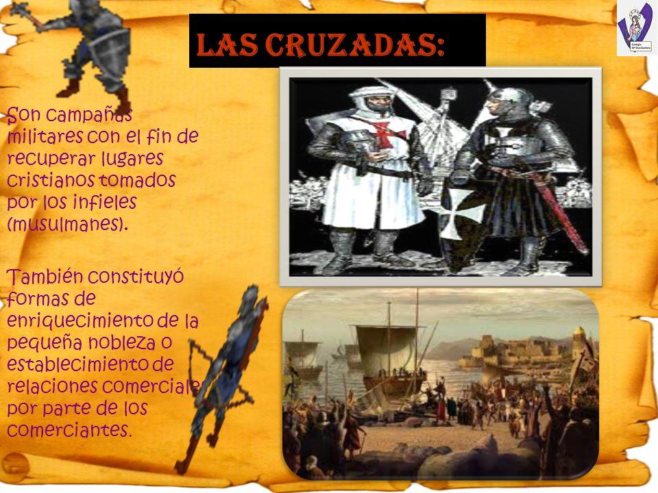 Las cruzadas: Son campañas militares con el fin de recuperar lugares cristianos tomados por los infieles (musulmanes). También constituyó formas de en