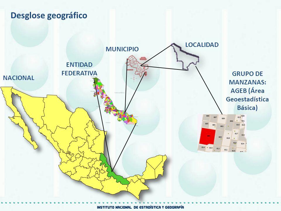 Desglose geográfico NACIONAL ENTIDAD FEDERATIVA GRUPO DE MANZANAS: AGEB (Área Geoestadística Básica) LOCALIDAD MUNICIPIO