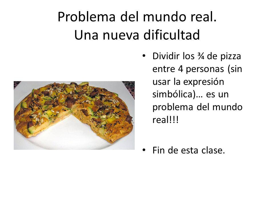 Problema del mundo real. Una nueva dificultad Dividir los ¾ de pizza entre 4 personas (sin usar la expresión simbólica)… es un problema del mundo real