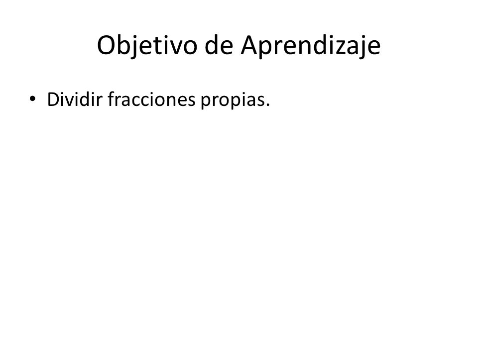 Objetivo de Aprendizaje Dividir fracciones propias.