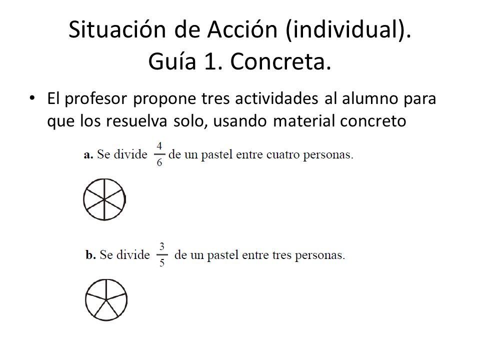 Situación de Acción (individual). Guía 1. Concreta. El profesor propone tres actividades al alumno para que los resuelva solo, usando material concret