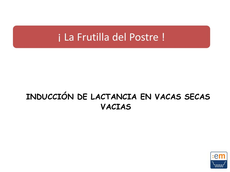 INDUCCIÓN DE LACTANCIA EN VACAS SECAS VACIAS ¡ La Frutilla del Postre !