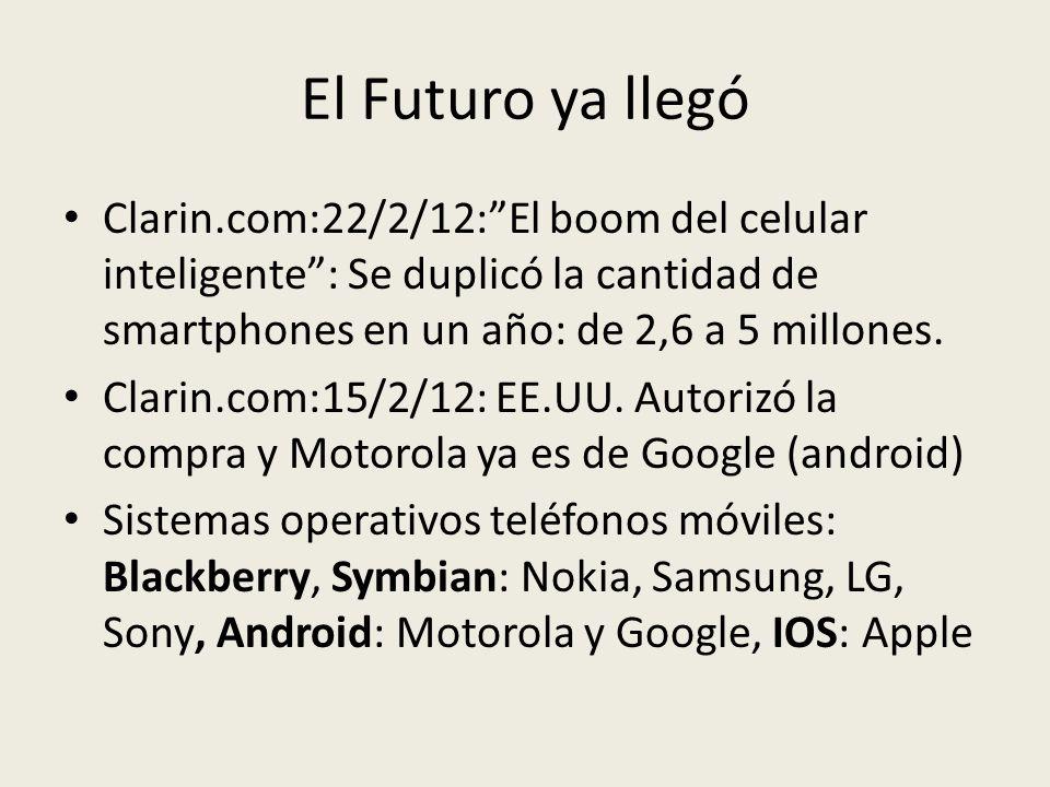 El Futuro ya llegó Clarin.com:22/2/12:El boom del celular inteligente: Se duplicó la cantidad de smartphones en un año: de 2,6 a 5 millones. Clarin.co