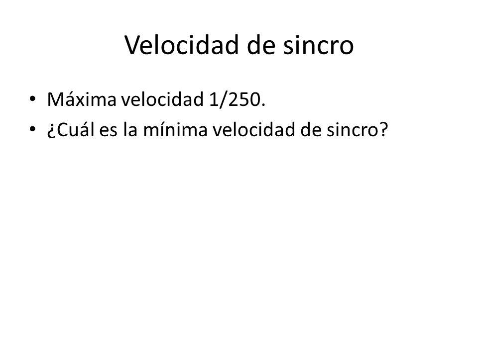 Velocidad de sincro Máxima velocidad 1/250. ¿Cuál es la mínima velocidad de sincro?