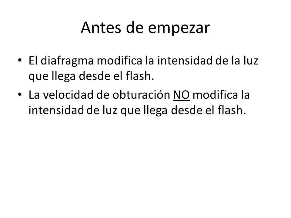 Antes de empezar El diafragma modifica la intensidad de la luz que llega desde el flash. La velocidad de obturación NO modifica la intensidad de luz q