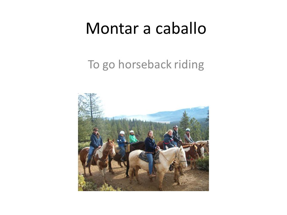 Montar a caballo To go horseback riding