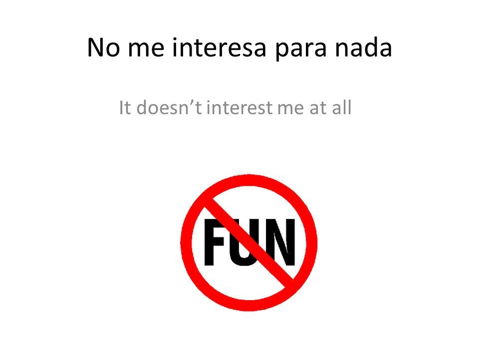 No me interesa para nada It doesnt interest me at all