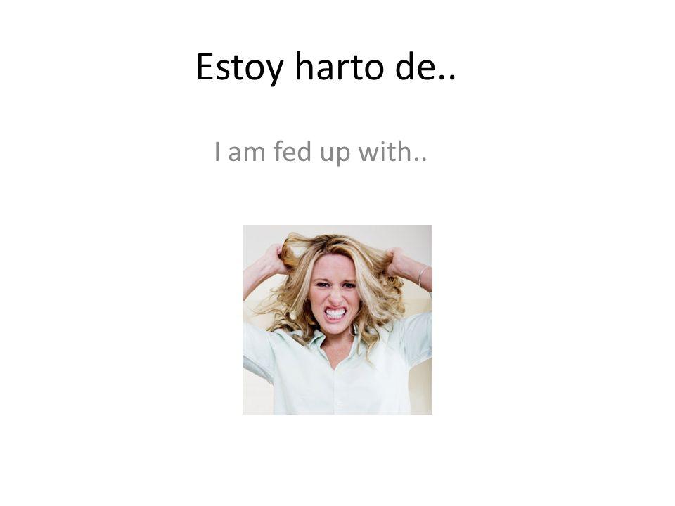 Estoy harto de.. I am fed up with..