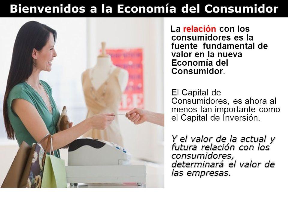 Bienvenidos a la Economía del Consumidor relación La relación con los consumidores es la fuente fundamental de valor en la nueva Economía del Consumidor.