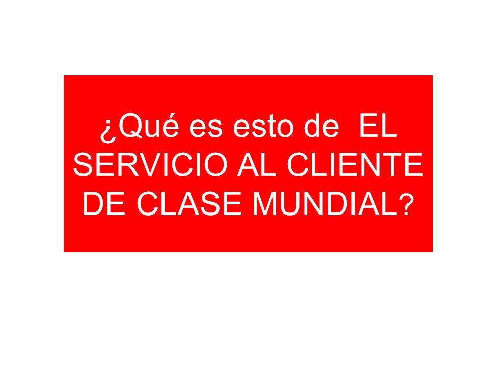 ¿Qué es esto de EL SERVICIO AL CLIENTE DE CLASE MUNDIAL ?