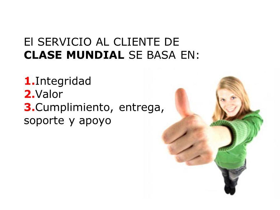 El SERVICIO AL CLIENTE DE CLASE MUNDIAL SE BASA EN: 1.Integridad 2.Valor 3.Cumplimiento, entrega, soporte y apoyo