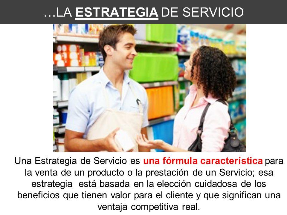 …LA ESTRATEGIA DE SERVICIO Una Estrategia de Servicio es una fórmula característica para la venta de un producto o la prestación de un Servicio; esa estrategia está basada en la elección cuidadosa de los beneficios que tienen valor para el cliente y que significan una ventaja competitiva real.