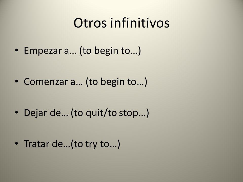 Otros infinitivos Empezar a… (to begin to…) Comenzar a… (to begin to…) Dejar de… (to quit/to stop…) Tratar de…(to try to…)