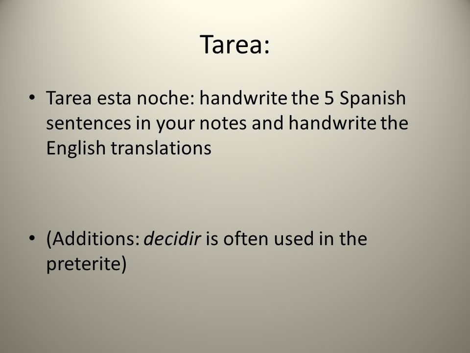 Tarea: Tarea esta noche: handwrite the 5 Spanish sentences in your notes and handwrite the English translations (Additions: decidir is often used in the preterite)