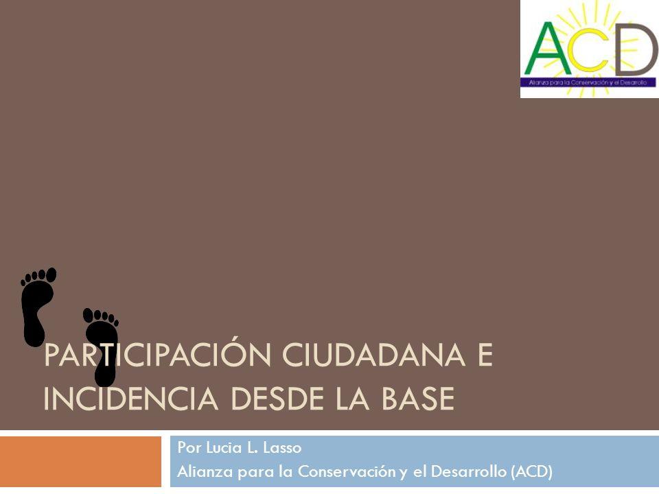 PARTICIPACIÓN CIUDADANA E INCIDENCIA DESDE LA BASE Por Lucia L. Lasso Alianza para la Conservación y el Desarrollo (ACD)