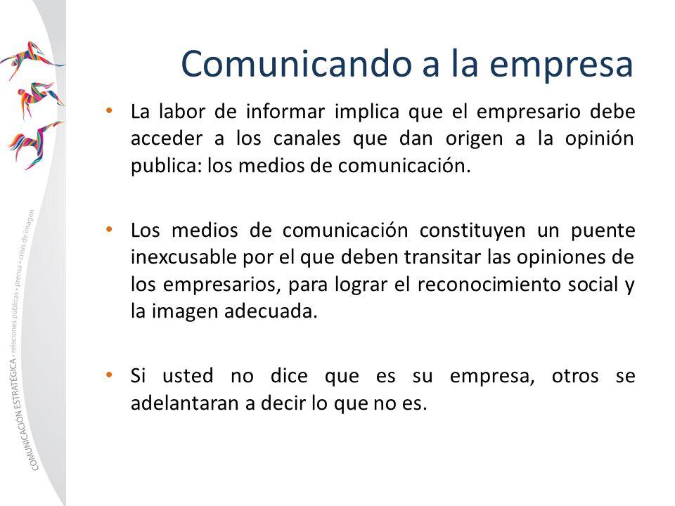 Comunicando a la empresa La labor de informar implica que el empresario debe acceder a los canales que dan origen a la opinión publica: los medios de