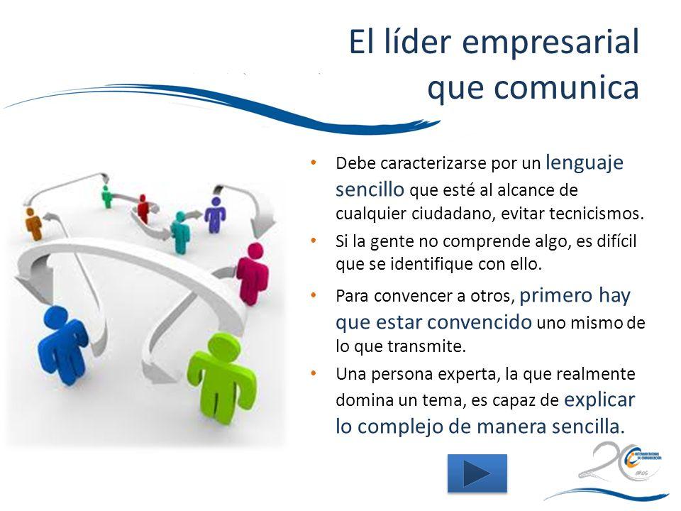 El líder empresarial que comunica Debe caracterizarse por un lenguaje sencillo que esté al alcance de cualquier ciudadano, evitar tecnicismos. Si la g