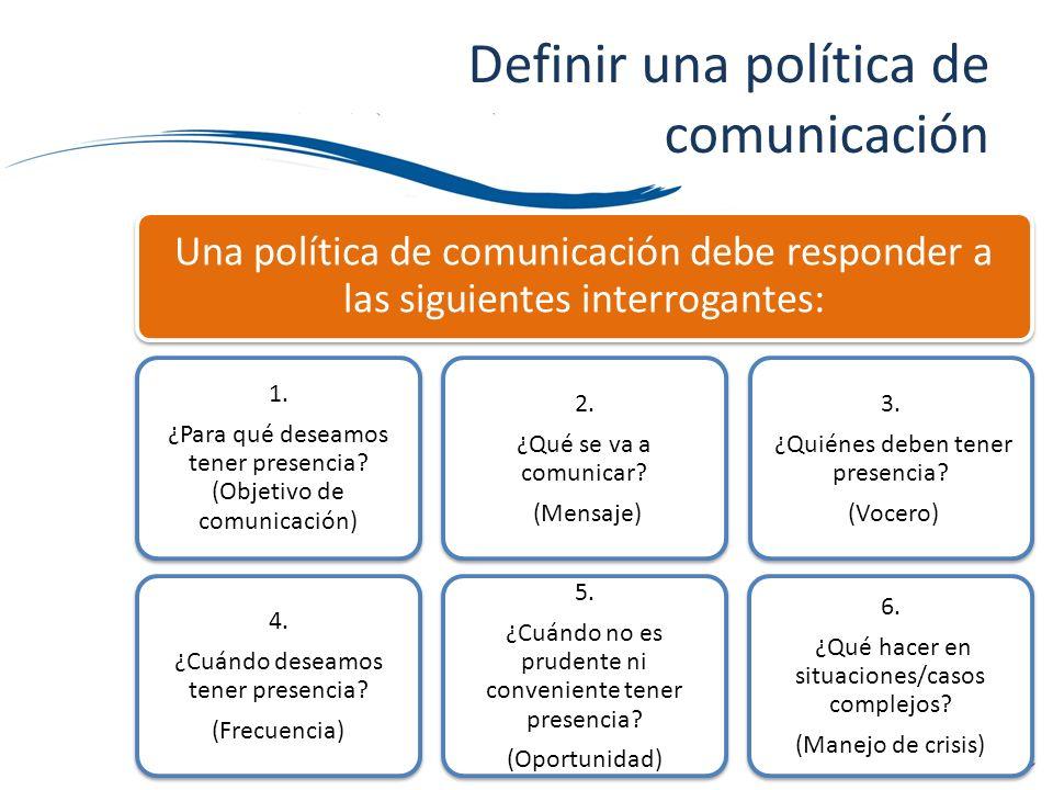 Una política de comunicación debe responder a las siguientes interrogantes: 1. ¿Para qué deseamos tener presencia? (Objetivo de comunicación) 4. ¿Cuán