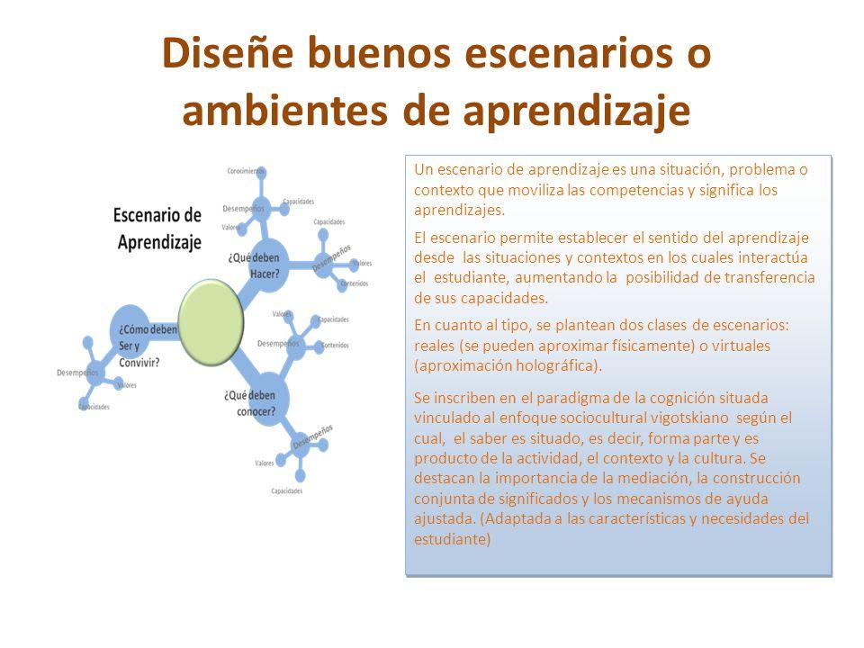 Diseñe buenos escenarios o ambientes de aprendizaje l Un escenario de aprendizaje es una situación, problema o contexto que moviliza las competencias y significa los aprendizajes.