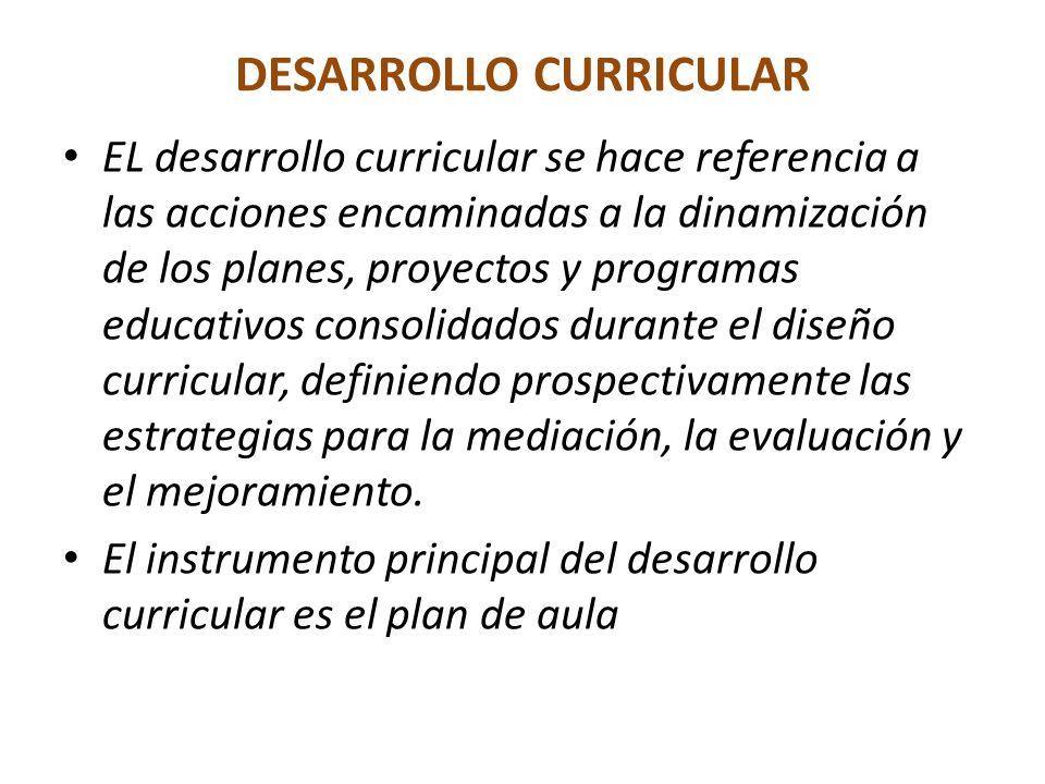DESARROLLO CURRICULAR EL desarrollo curricular se hace referencia a las acciones encaminadas a la dinamización de los planes, proyectos y programas educativos consolidados durante el diseño curricular, definiendo prospectivamente las estrategias para la mediación, la evaluación y el mejoramiento.