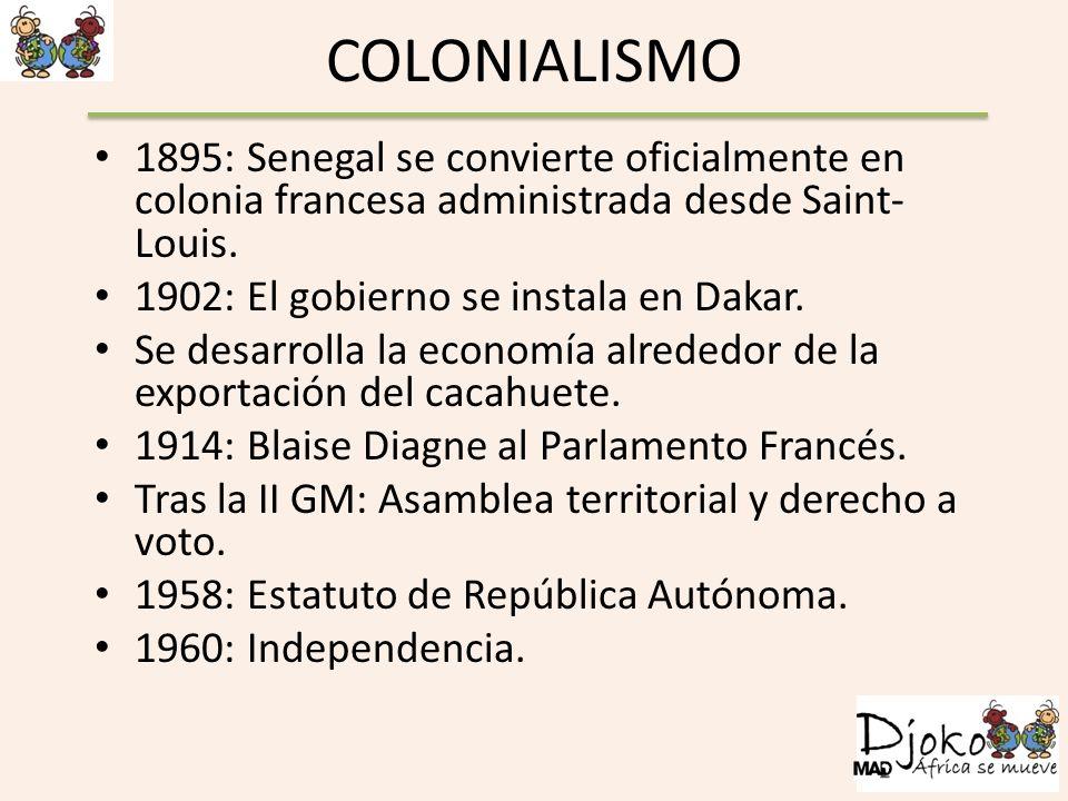 COLONIALISMO 1895: Senegal se convierte oficialmente en colonia francesa administrada desde Saint- Louis. 1902: El gobierno se instala en Dakar. Se de