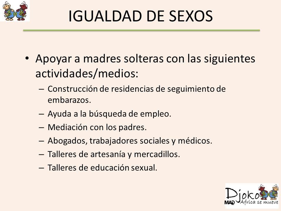 IGUALDAD DE SEXOS Apoyar a madres solteras con las siguientes actividades/medios: – Construcción de residencias de seguimiento de embarazos. – Ayuda a