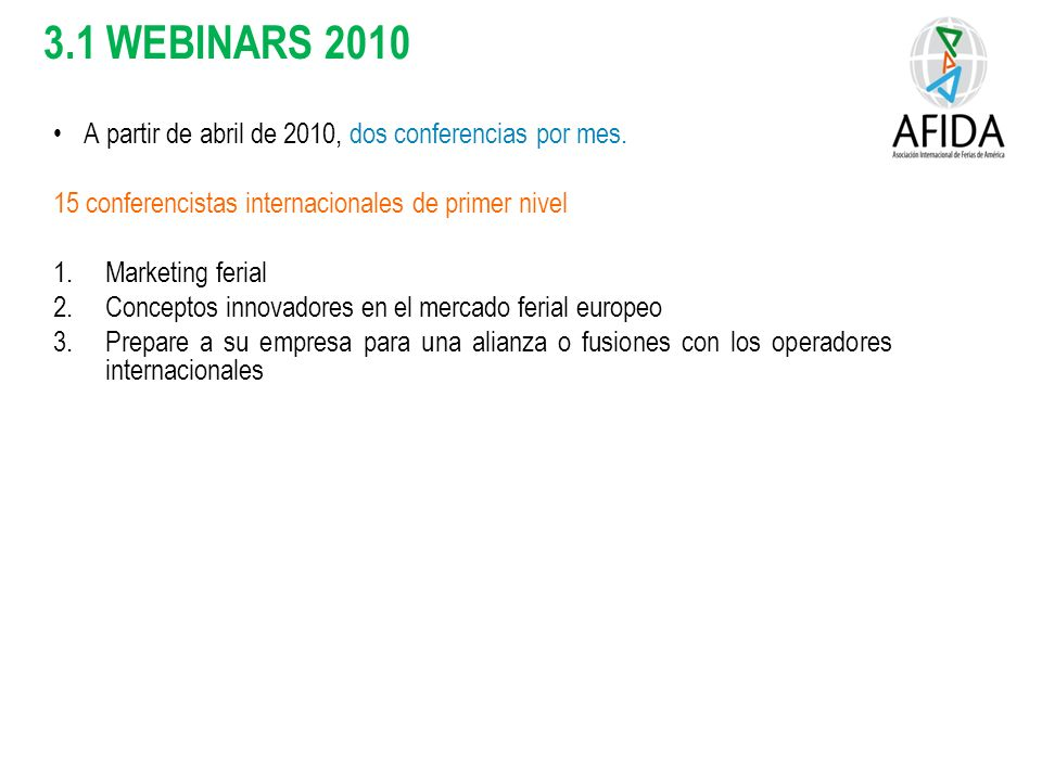 3.1 WEBINARS 2010 A partir de abril de 2010, dos conferencias por mes. 15 conferencistas internacionales de primer nivel 1.Marketing ferial 2.Concepto
