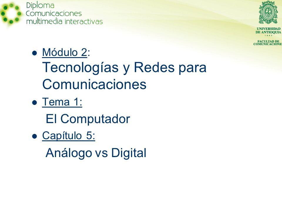 Módulo 2: Tecnologías y Redes para Comunicaciones Tema 1: El Computador Capítulo 5: Análogo vs Digital