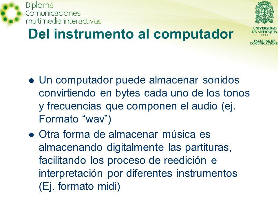 Del instrumento al computador Un computador puede almacenar sonidos convirtiendo en bytes cada uno de los tonos y frecuencias que componen el audio (ej.
