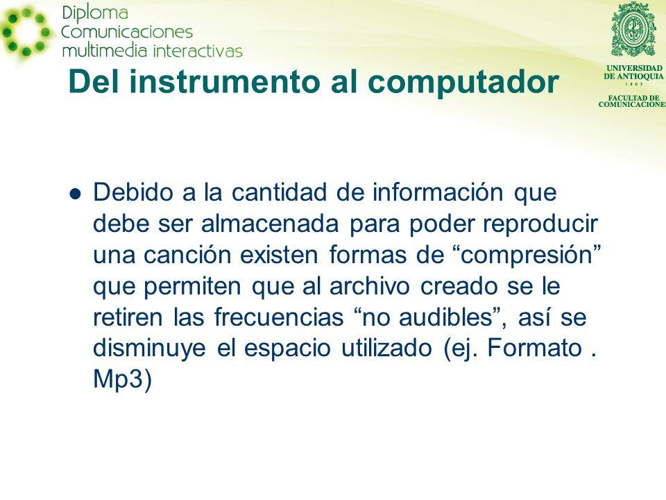 Del instrumento al computador Debido a la cantidad de información que debe ser almacenada para poder reproducir una canción existen formas de compresión que permiten que al archivo creado se le retiren las frecuencias no audibles, así se disminuye el espacio utilizado (ej.