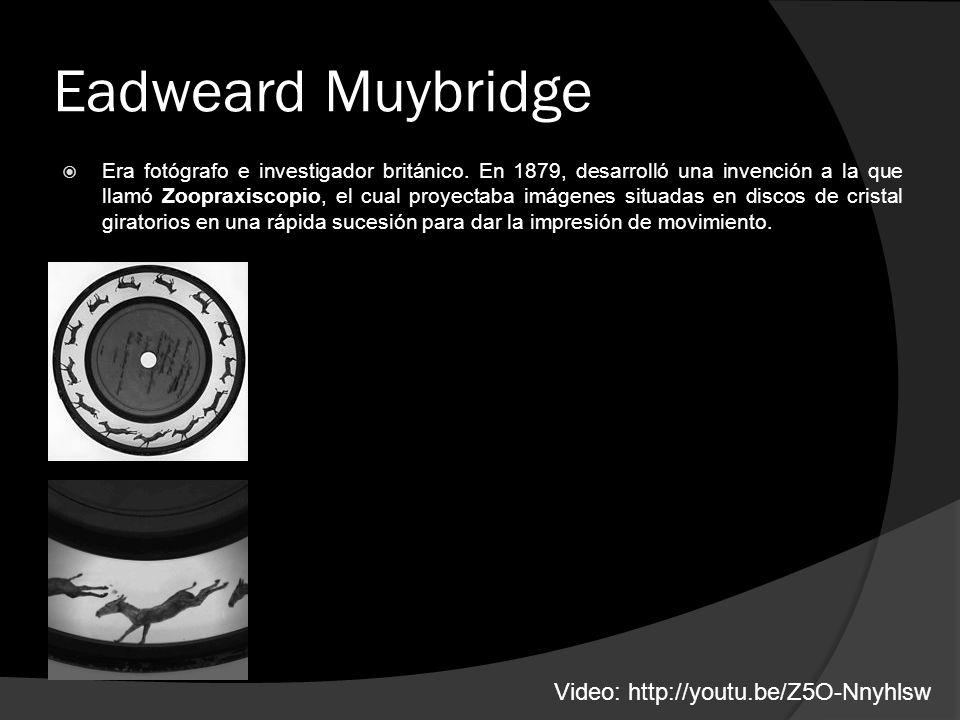 Eadweard Muybridge Era fotógrafo e investigador británico. En 1879, desarrolló una invención a la que llamó Zoopraxiscopio, el cual proyectaba imágene
