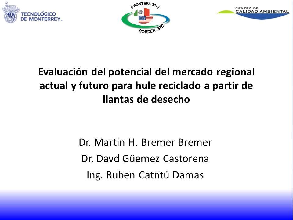 Evaluación del potencial del mercado regional actual y futuro para hule reciclado a partir de llantas de desecho Dr. Martin H. Bremer Bremer Dr. Davd