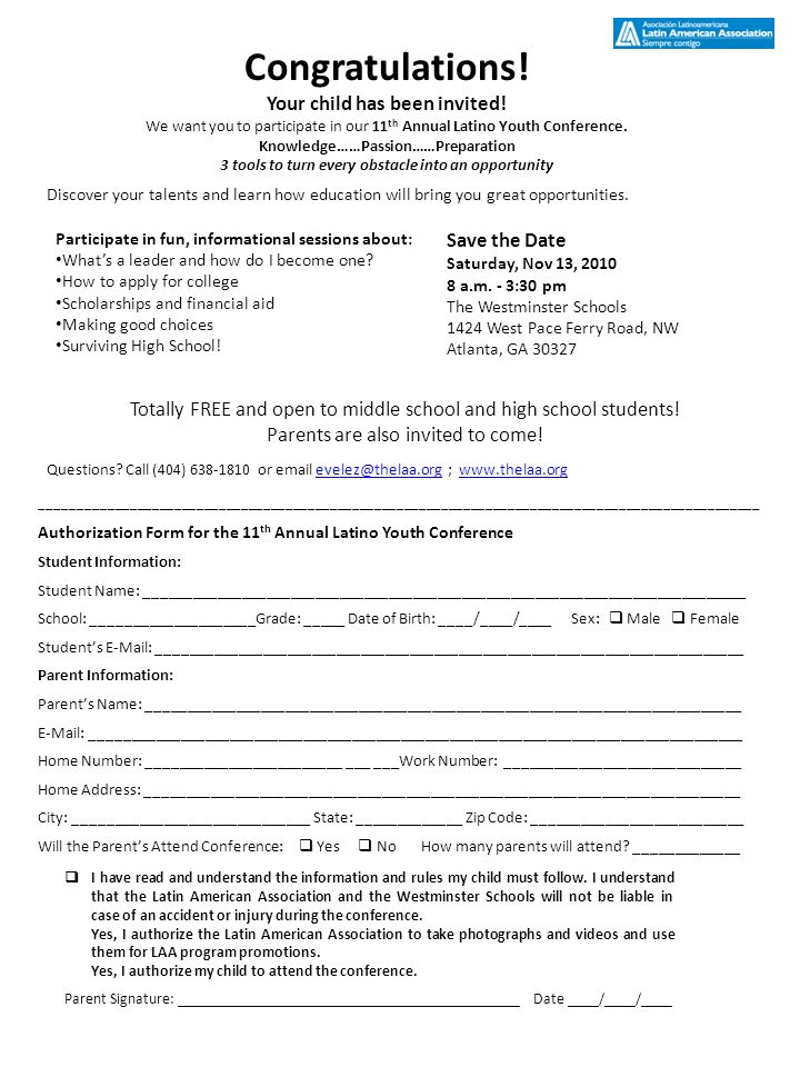 Authorization Form for the 11 th Annual Latino Youth Conference Student Information: Student Name: __________________________________________________________________________ School: ____________________Grade: _____ Date of Birth: ____/____/____ Sex: Male Female Students E-Mail: ________________________________________________________________________ Parent Information: Parents Name: _________________________________________________________________________ E-Mail: ________________________________________________________________________________ Home Number: ________________________ ___ ___Work Number: _____________________________ Home Address: _________________________________________________________________________ City: _____________________________ State: _____________ Zip Code: __________________________ Will the Parents Attend Conference: Yes No How many parents will attend.