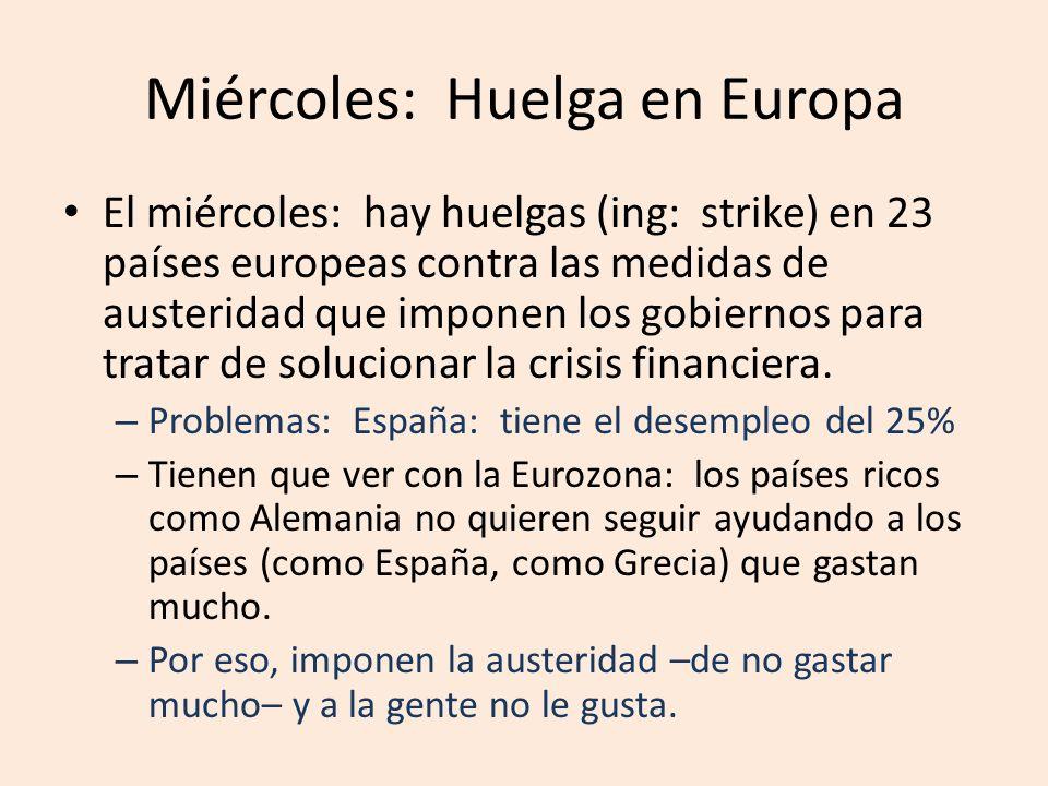 Miércoles: Huelga en Europa El miércoles: hay huelgas (ing: strike) en 23 países europeas contra las medidas de austeridad que imponen los gobiernos para tratar de solucionar la crisis financiera.