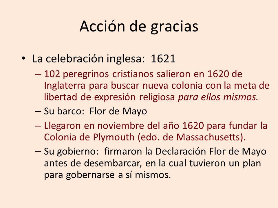 Acción de gracias La celebración inglesa: 1621 – 102 peregrinos cristianos salieron en 1620 de Inglaterra para buscar nueva colonia con la meta de libertad de expresión religiosa para ellos mismos.