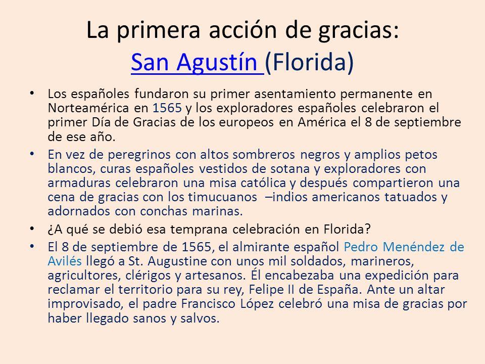 La primera acción de gracias: San Agustín (Florida) San Agustín Los españoles fundaron su primer asentamiento permanente en Norteamérica en 1565 y los exploradores españoles celebraron el primer Día de Gracias de los europeos en América el 8 de septiembre de ese año.