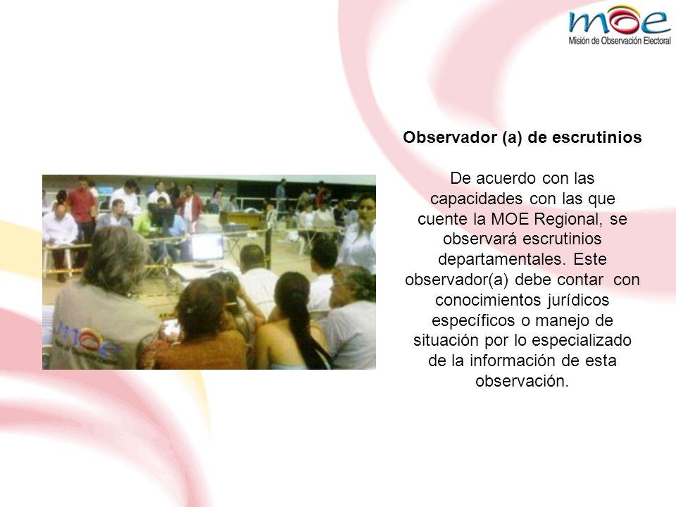 Observador (a) de escrutinios De acuerdo con las capacidades con las que cuente la MOE Regional, se observará escrutinios departamentales. Este observ