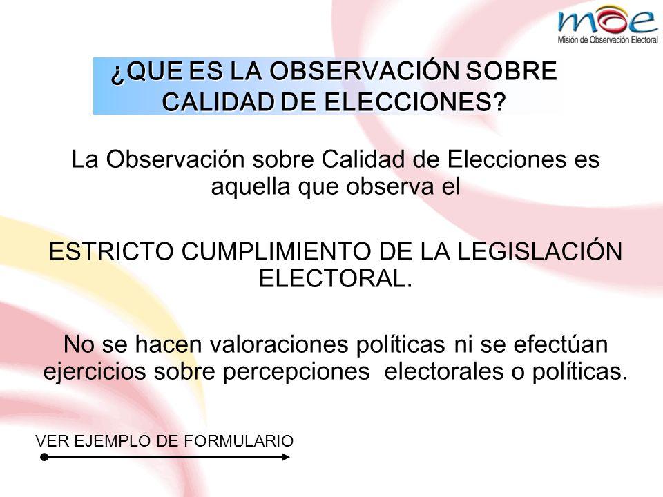La Observación sobre Calidad de Elecciones es aquella que observa el ESTRICTO CUMPLIMIENTO DE LA LEGISLACIÓN ELECTORAL. No se hacen valoraciones polít