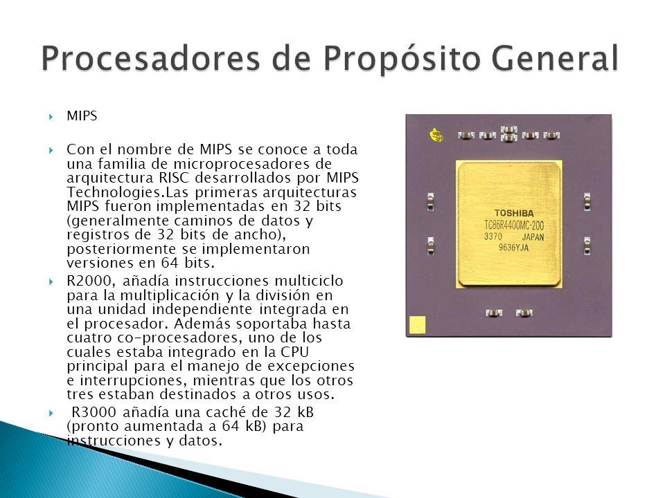 MIPS Con el nombre de MIPS se conoce a toda una familia de microprocesadores de arquitectura RISC desarrollados por MIPS Technologies.Las primeras arquitecturas MIPS fueron implementadas en 32 bits (generalmente caminos de datos y registros de 32 bits de ancho), posteriormente se implementaron versiones en 64 bits.