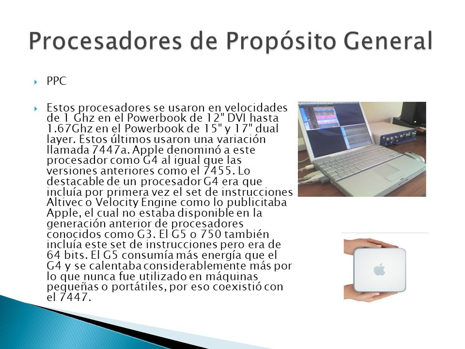 PPC Estos procesadores se usaron en velocidades de 1 Ghz en el Powerbook de 12 DVI hasta 1.67Ghz en el Powerbook de 15 y 17 dual layer.