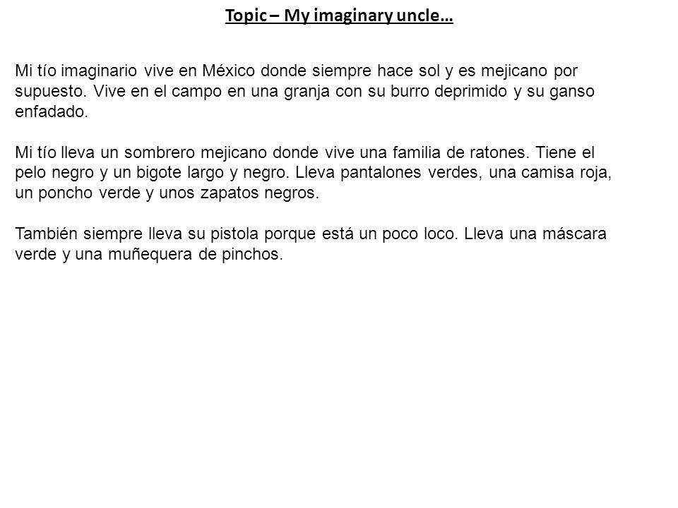 Topic – My imaginary uncle… Mi tío imaginario vive en México donde siempre hace sol y es mejicano por supuesto.