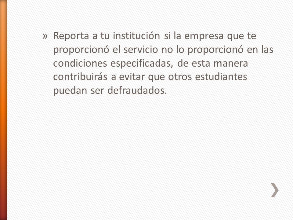 » Reporta a tu institución si la empresa que te proporcionó el servicio no lo proporcionó en las condiciones especificadas, de esta manera contribuirás a evitar que otros estudiantes puedan ser defraudados.