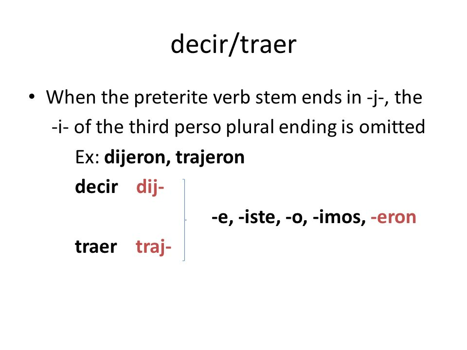 decir/traer When the preterite verb stem ends in -j-, the -i- of the third perso plural ending is omitted Ex: dijeron, trajeron decir dij- -e, -iste, -o, -imos, -eron traer traj-