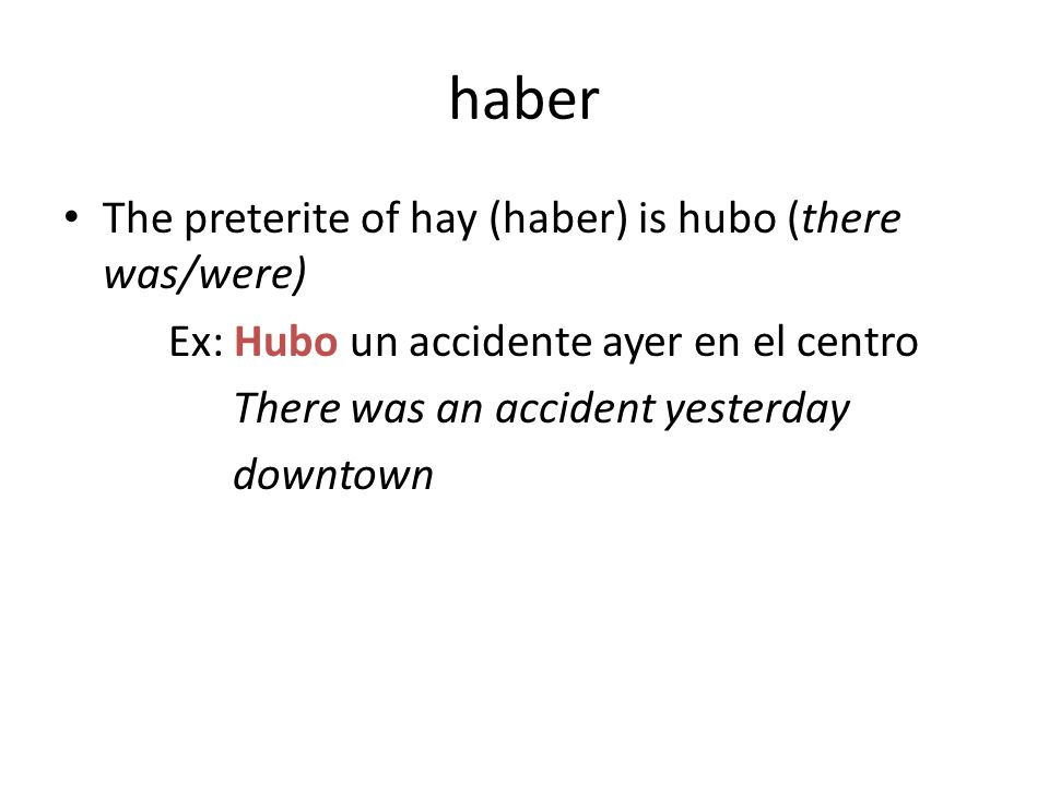 haber The preterite of hay (haber) is hubo (there was/were) Ex: Hubo un accidente ayer en el centro There was an accident yesterday downtown