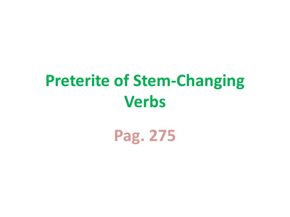 Pag. 275 Preterite of Stem-Changing Verbs