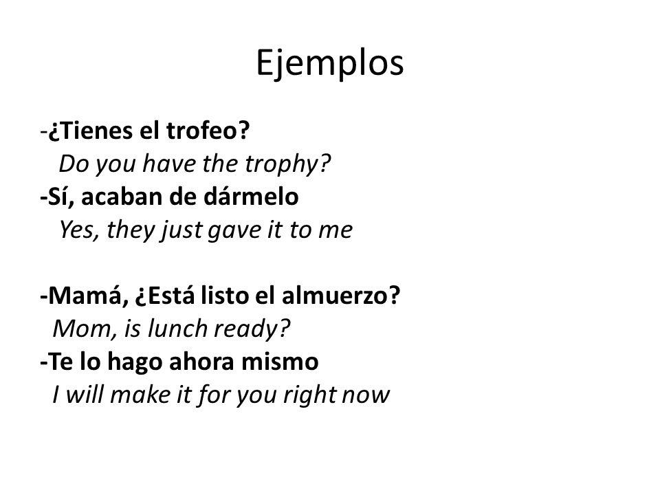 Ejemplos -¿Tienes el trofeo? Do you have the trophy? -Sí, acaban de dármelo Yes, they just gave it to me -Mamá, ¿Está listo el almuerzo? Mom, is lunch
