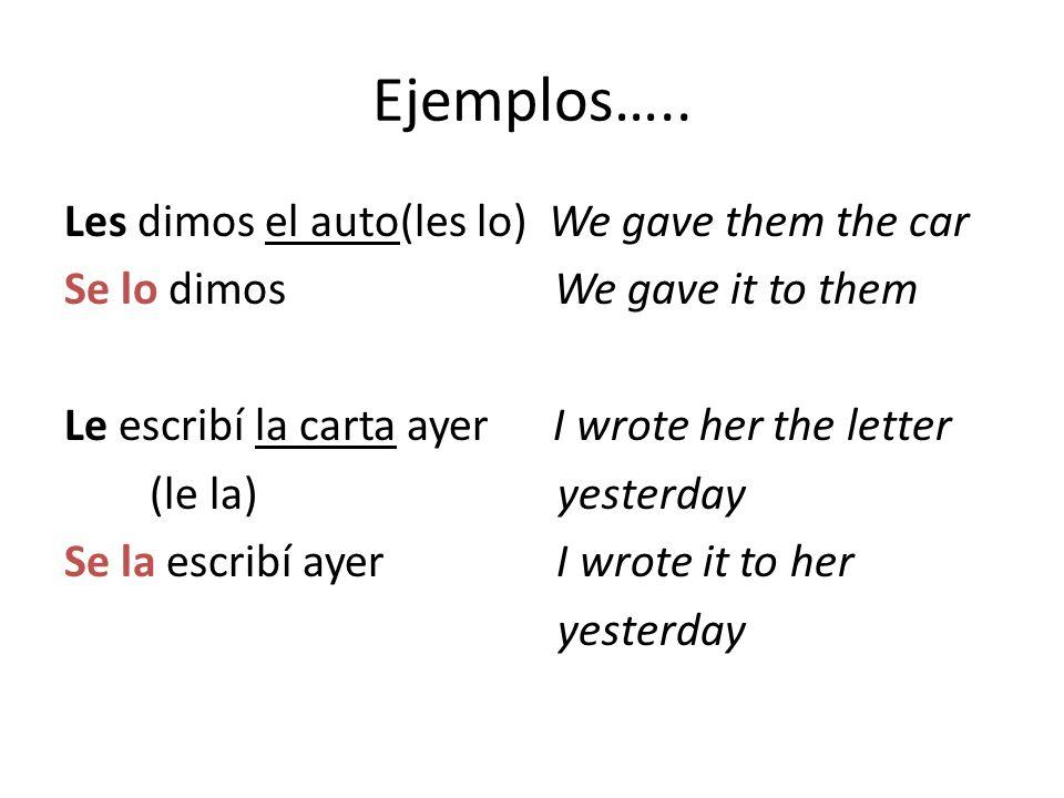 Ejemplos….. Les dimos el auto(les lo) We gave them the car Se lo dimos We gave it to them Le escribí la carta ayer I wrote her the letter (le la) yest