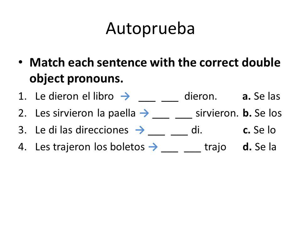 Autoprueba Match each sentence with the correct double object pronouns. 1.Le dieron el libro ___ ___ dieron. a. Se las 2.Les sirvieron la paella ___ _